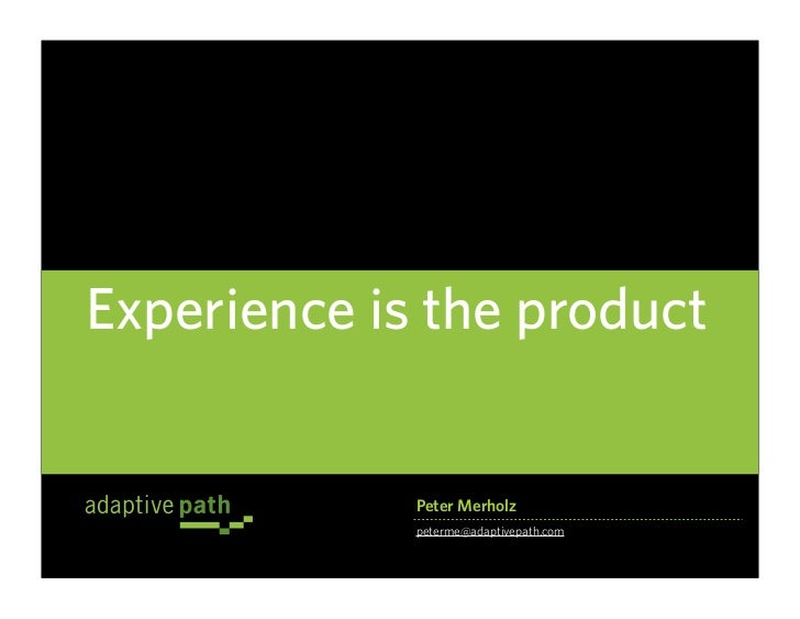 Experience is the product                Peter Merholz              peterme@adaptivepath.com