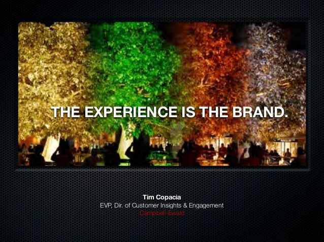 THE EXPERIENCE IS THE BRAND. Tim Copacia EVP, Dir. of Customer Insights & Engagement Campbell-Ewald