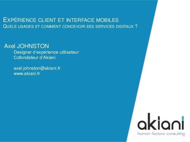 EXPÉRIENCE CLIENT ET INTERFACE MOBILES  QUELS USAGES ET COMMENT CONCEVOIR SES SERVICES DIGITAUX ?  axel.johnston@akiani.fr...