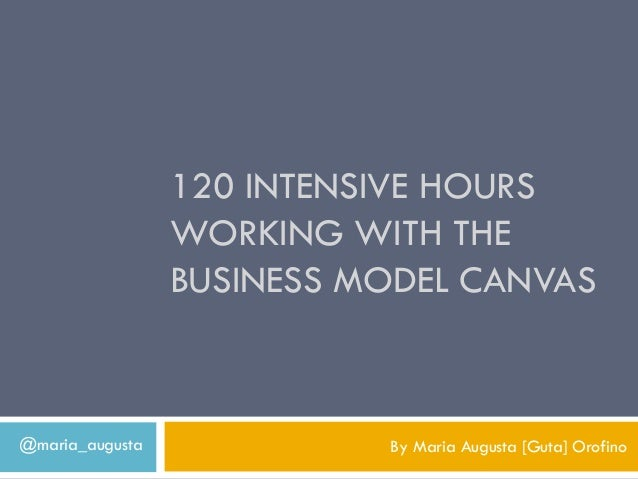 120 INTENSIVE HOURS                 WORKING WITH THE                 BUSINESS MODEL CANVAS@maria_augusta             By Ma...
