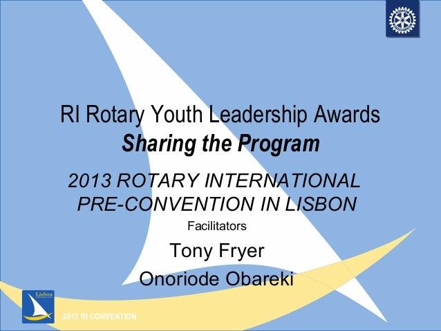 2013 RI CONVENTION RI Rotary Youth Leadership Awards Sharing the Program 2013 ROTARY INTERNATIONAL PRE-CONVENTION IN LISBO...