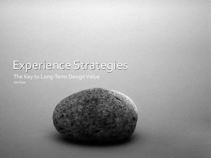 Experience	   Strategies The	   Key	   to	   Long-­‐Term	   Design	   Value Joe	   Dyer