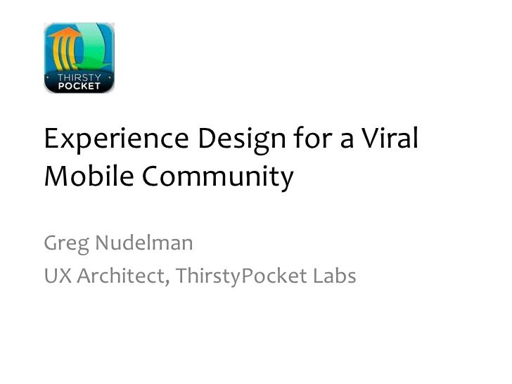 Experience Design for a Viral Mobile Community<br />Greg Nudelman<br />UX Architect, ThirstyPocket Labs<br />