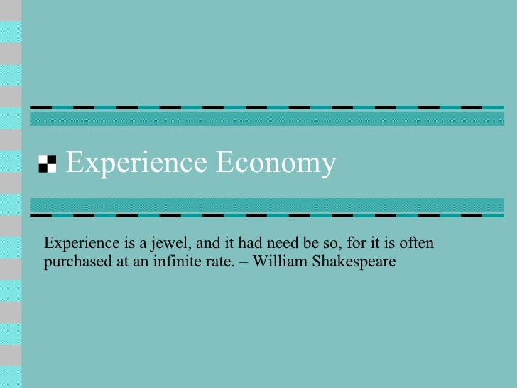 Experience Economy Experience is a jewel, and it had need be so, for it is often purchased at an infinite rate. – William ...