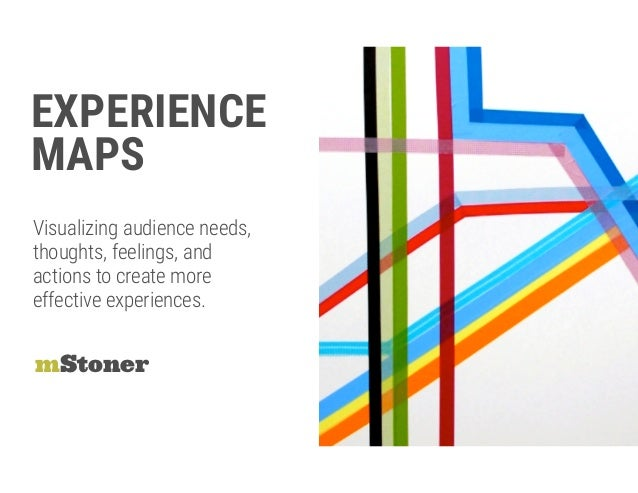 EXPERIENCE  MAPS mStoner Visualizing audience needs,  thoughts, feelings, and actions to create more effective experienc...