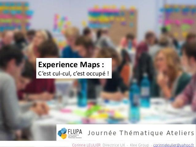 Experience Maps : C'est cul-cul, c'est occupé ! Corinne LEULIER Directrice UX - Klee Group - corinneleulier@yahoo.fr