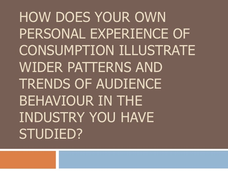 HOW DOES YOUR OWNPERSONAL EXPERIENCE OFCONSUMPTION ILLUSTRATEWIDER PATTERNS ANDTRENDS OF AUDIENCEBEHAVIOUR IN THEINDUSTRY ...