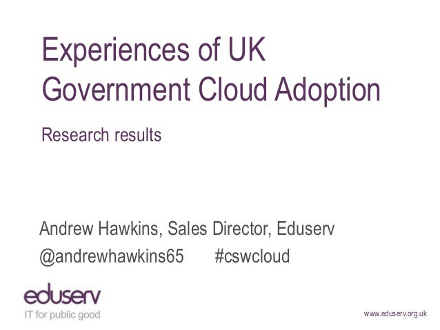 www.eduserv.org.uk Experiences of UK Government Cloud Adoption Research results Andrew Hawkins, Sales Director, Eduserv @a...