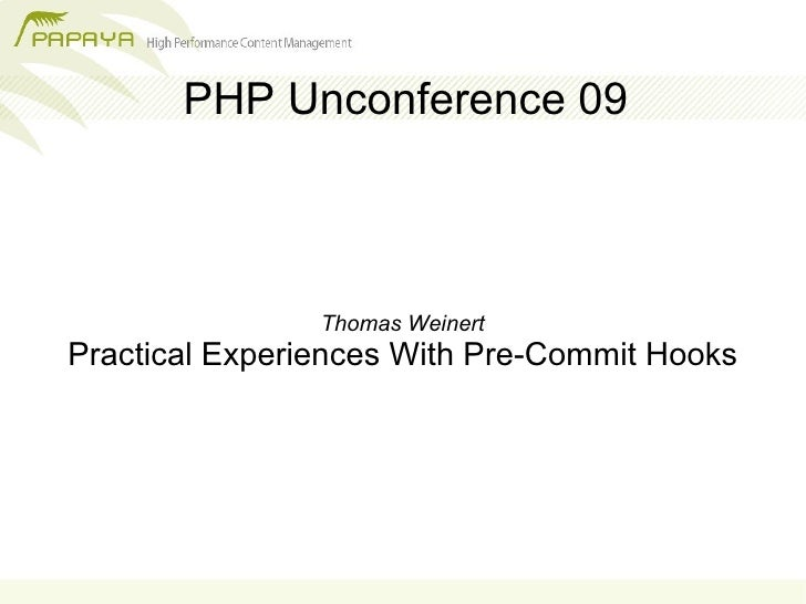 PHP Unconference 09                    Thomas Weinert Practical Experiences With Pre-Commit Hooks