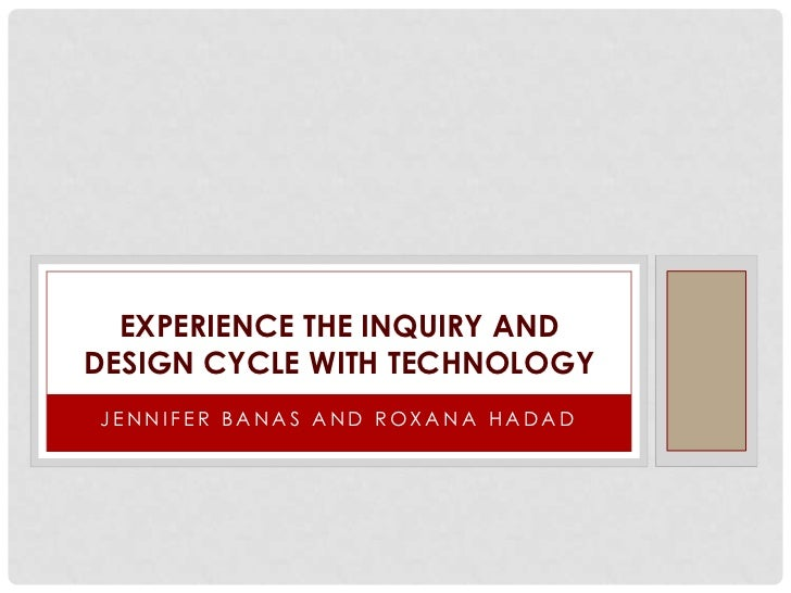EXPERIENCE THE INQUIRY ANDDESIGN CYCLE WITH TECHNOLOGYJENNIFER BANAS AND ROXANA HADAD