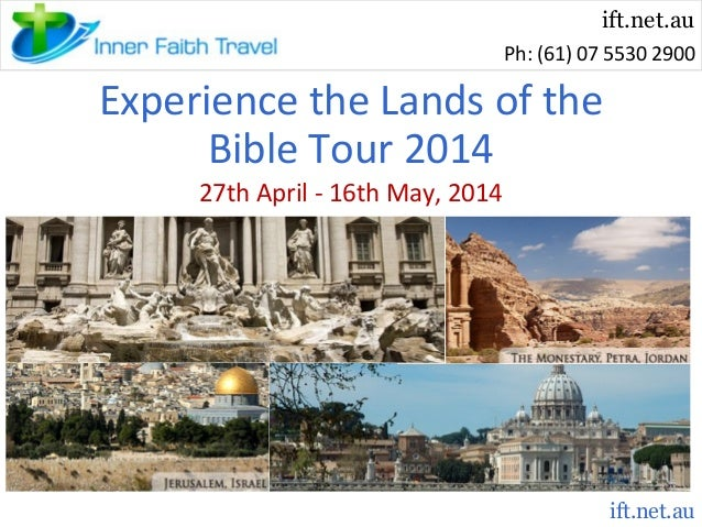 ift.net.au Ph: (61) 07 5530 2900  Experience the Lands of the Bible Tour 2014 27th April - 16th May, 2014  ift.net.au