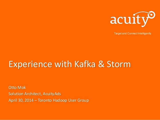 Target and Connect Intelligently Experience with Kafka & Storm Otto Mok Solution Architect, AcuityAds April 30, 2014 – Tor...