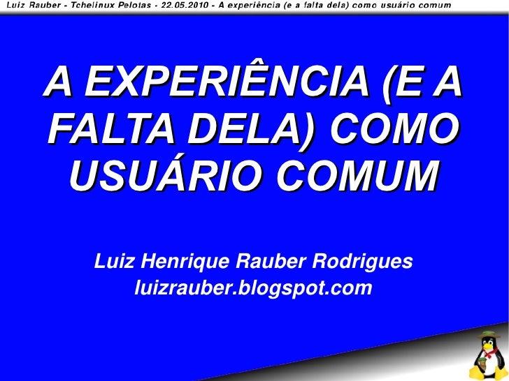 A EXPERIÊNCIA (E A FALTA DELA) COMO  USUÁRIO COMUM   Luiz Henrique Rauber Rodrigues       luizrauber.blogspot.com