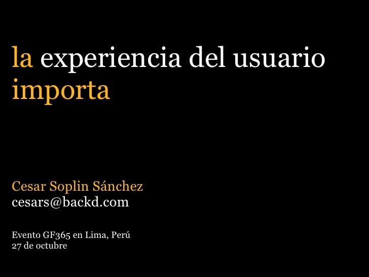 la experiencia del usuario importa   Cesar Soplin Sánchez cesars@backd.com  Evento GF365 en Lima, Perú 27 de octubre