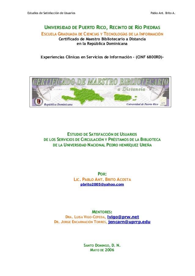 Estudios de Satisfacción de Usuarios Pablo Ant. Brito A. UNIVERSIDAD DE PUERTO RICO, RECINTO DE RÍO PIEDRAS ESCUELA GRADUA...