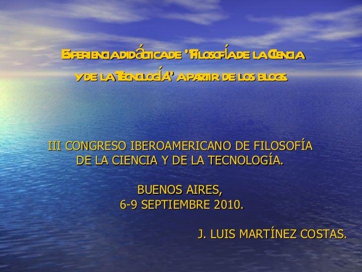 """Experiencia didáctica de """"Filosofía de la Ciencia y de la Tecnología"""" a partir de los blogs. <ul><li>III CONGRESO IBEROAME..."""