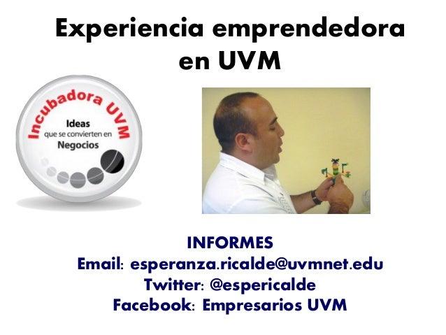 Experiencia emprendedora en UVM INFORMES Email: esperanza.ricalde@uvmnet.edu Twitter: @espericalde Facebook: Empresarios U...