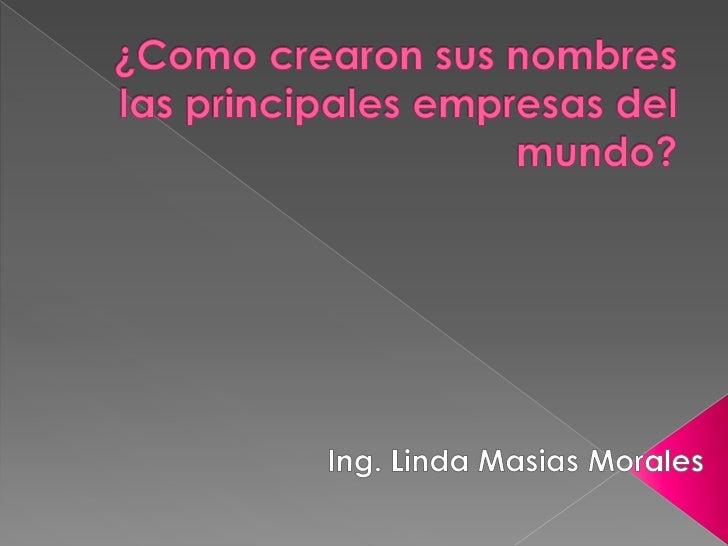 ¿Como crearon sus nombres las principales empresas del mundo?<br />Ing. Linda Masias Morales<br />