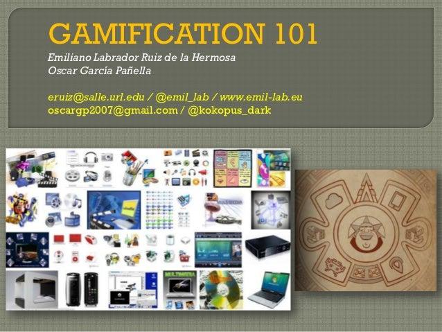 GAMIFICATION 101Emiliano Labrador Ruiz de la HermosaOscar García Pañellaeruiz@salle.url.edu / @emil_lab / www.emil-lab.euo...