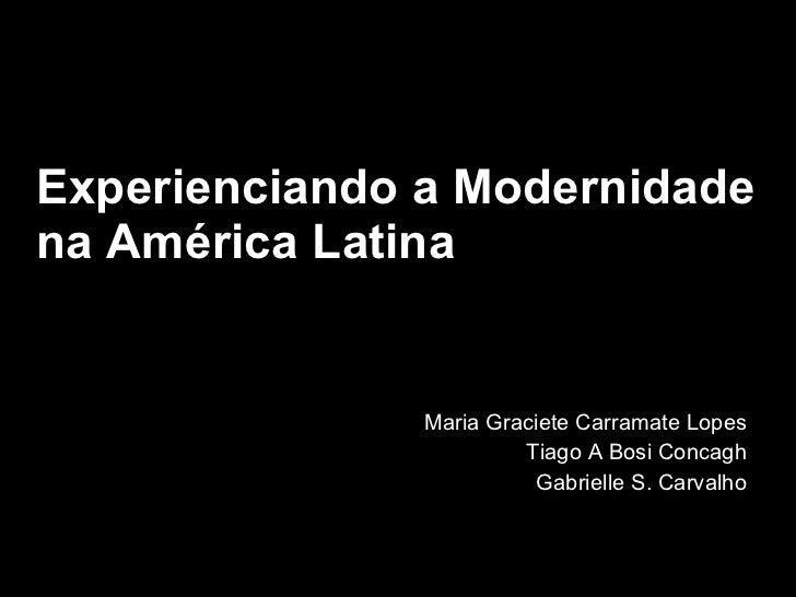 Experienciando a Modernidade na América Latina Maria Graciete Carramate Lopes Tiago A Bosi Concagh Gabrielle S. Carvalho