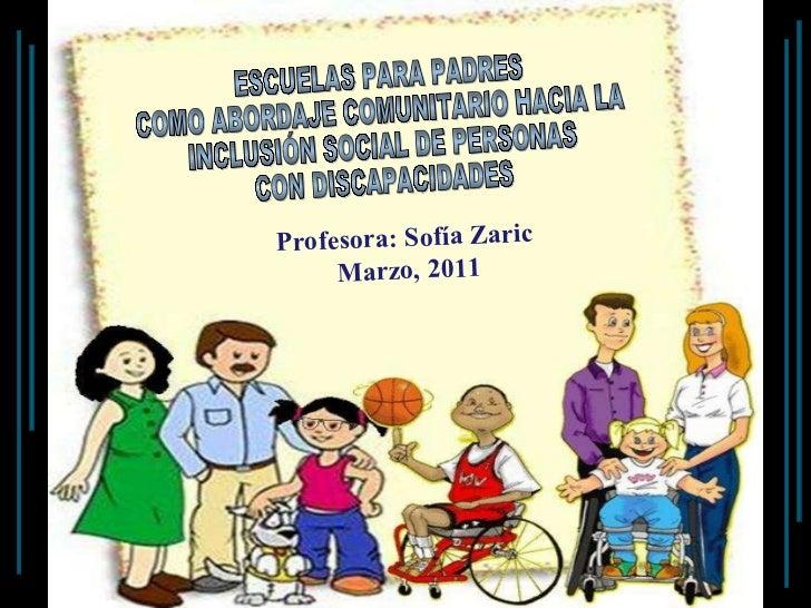 ESCUELAS PARA PADRES COMO ABORDAJE COMUNITARIO HACIA LA INCLUSIÓN SOCIAL DE PERSONAS CON DISCAPACIDADES Profesora: Sofía Z...