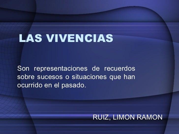 LAS VIVENCIAS  Son representaciones de recuerdos sobre sucesos o situaciones que han ocurrido en el pasado. RUIZ, LIMON RA...