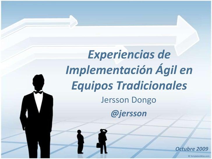 Experiencias de Implementación Ágil en Equipos Tradicionales<br />Jersson Dongo<br />@jersson<br />Octubre 2009<br />