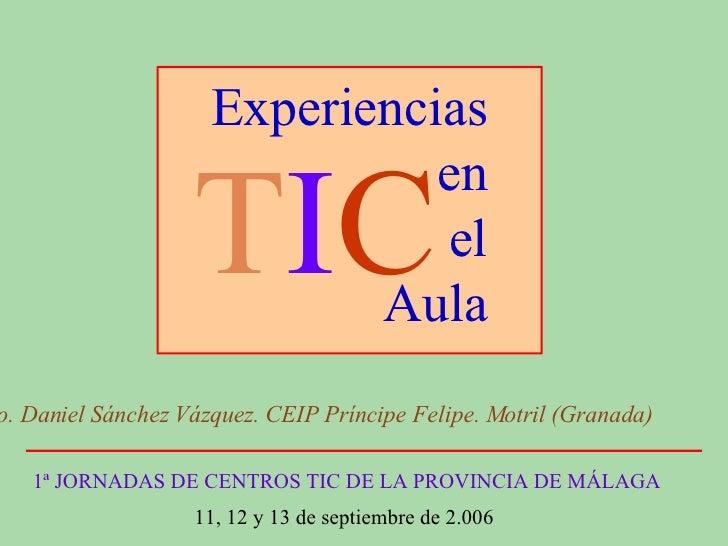 Experiencias en el Aula 1ª JORNADAS DE CENTROS TIC DE LA PROVINCIA DE MÁLAGA 11, 12 y 13 de septiembre de 2.006  Frco. Dan...