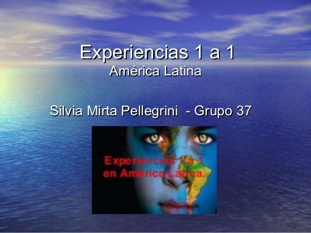 Experiencias 1 a 1Experiencias 1 a 1América LatinaAmérica LatinaSilvia Mirta Pellegrini - Grupo 37Silvia Mirta Pellegrini ...