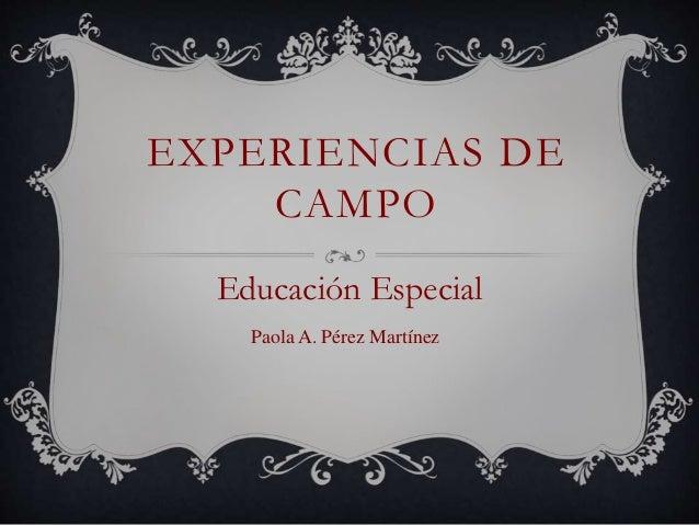 EXPERIENCIAS DE CAMPO Educación Especial Paola A. Pérez Martínez