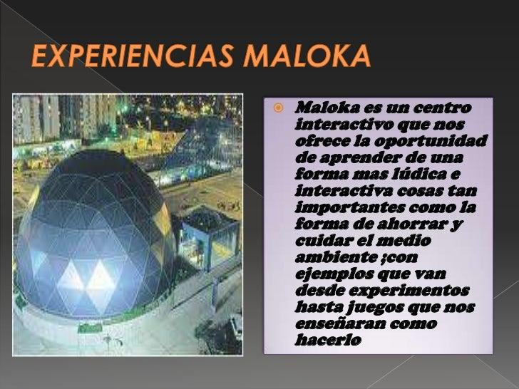    Maloka es un centro    interactivo que nos    ofrece la oportunidad    de aprender de una    forma mas lúdica e    int...