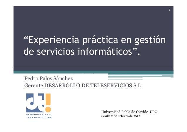 """1""""Experiencia práctica en gestiónde servicios informáticos"""".Pedro Palos SánchezGerente DESARROLLO DE TELESERVICIOS S.L    ..."""