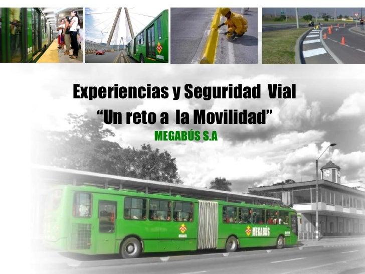 """Experiencias y Seguridad Vial   """"Un reto a la Movilidad""""          MEGABÚS S.A"""