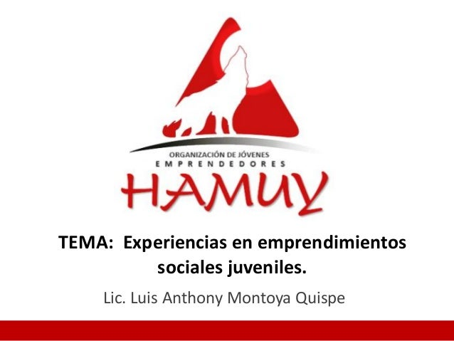 TEMA: Experiencias en emprendimientos sociales juveniles. Lic. Luis Anthony Montoya Quispe