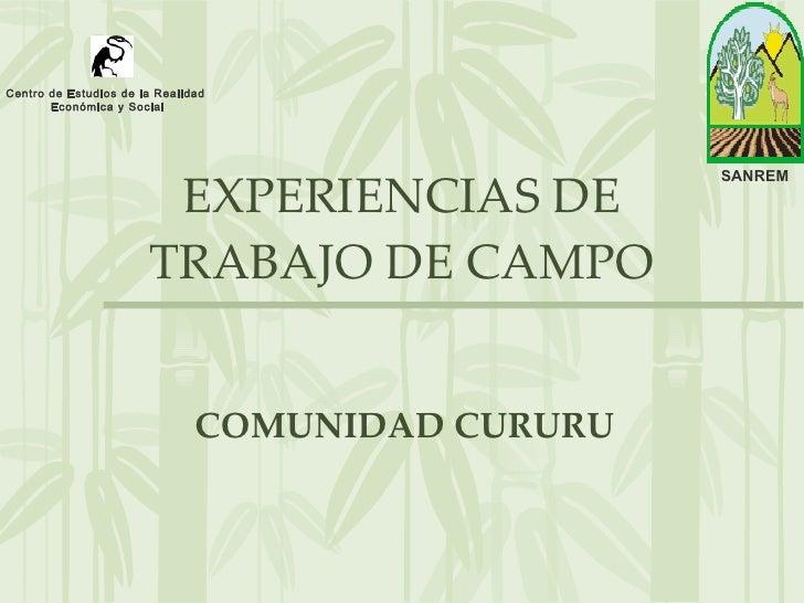EXPERIENCIAS DE TRABAJO DE CAMPO COMUNIDAD CURURU SANREM Centro de Estudios de la Realidad Económica y Social