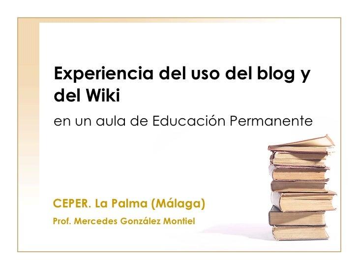 Experiencia del uso del blog y del Wiki en un aula de Educación Permanente CEPER. La Palma (Málaga) Prof. Mercedes Gonzále...