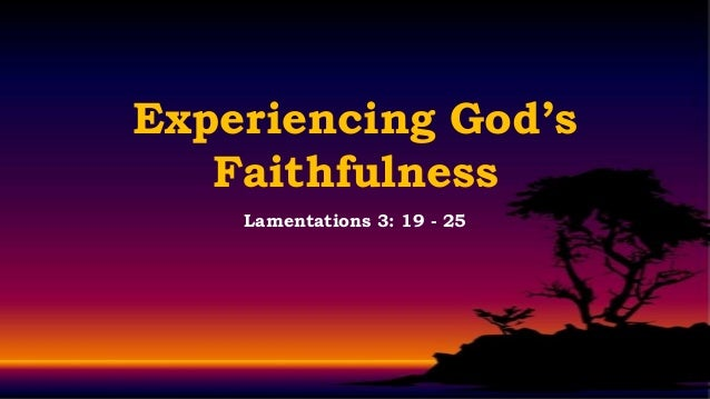 Experiencing God's   Faithfulness    Lamentations 3: 19 - 25