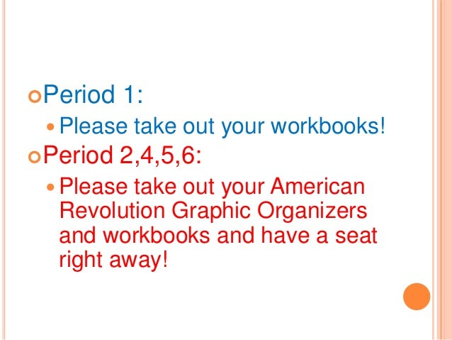 Period  1:   Please Period  take out your workbooks!  2,4,5,6:   Please  take out your American Revolution Graphic Org...