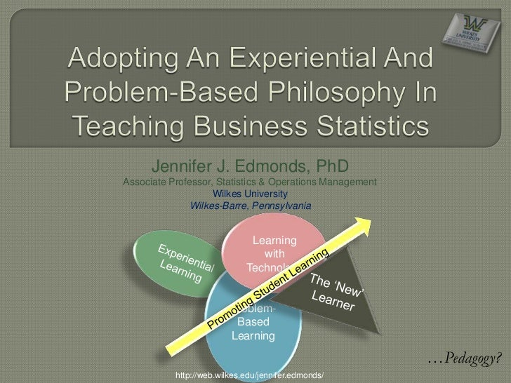 Adopting An Experiential And Problem-Based Philosophy In Teaching Business Statistics<br />Jennifer J. Edmonds, PhD<br />A...