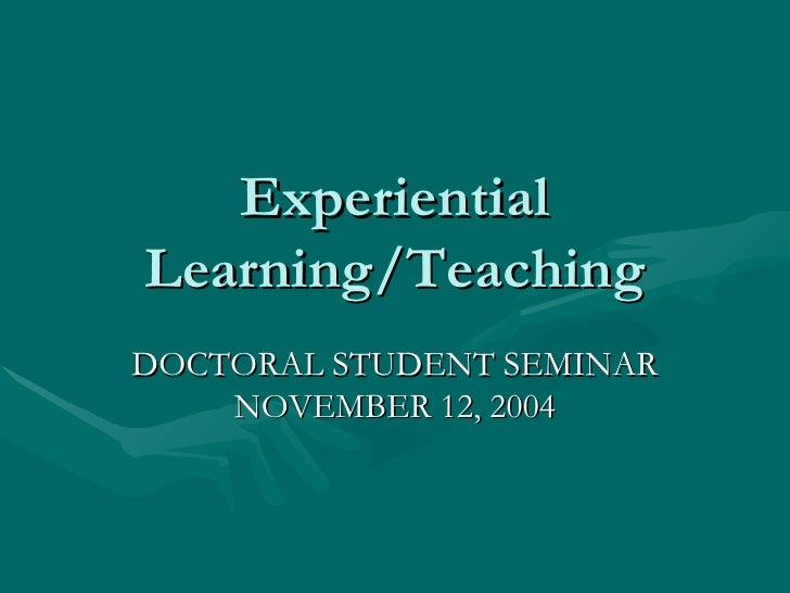 Experiential Learning/Teaching DOCTORAL STUDENT SEMINAR NOVEMBER 12, 2004