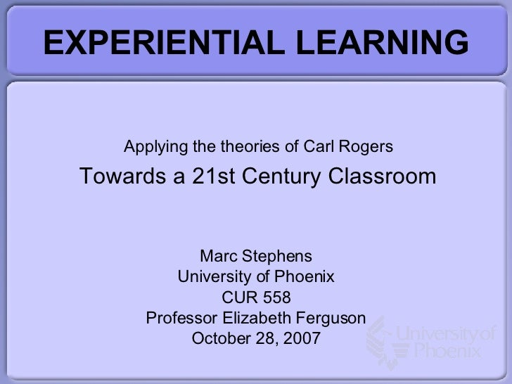 EXPERIENTIAL LEARNING Applying the theories of Carl Rogers Towards a 21st Century Classroom Marc Stephens University of Ph...