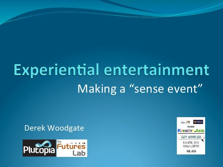 Experiential entertainment making a sense event - Derek Woodgate