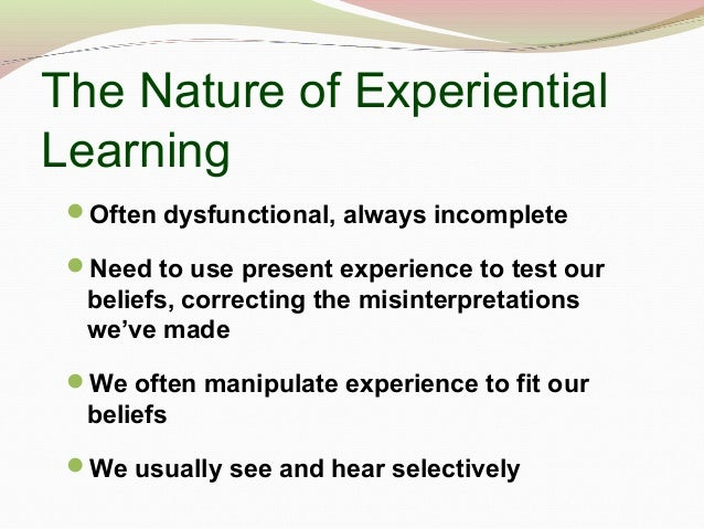 The Nature of Experiential Learning Often dysfunctional, always incomplete Need to use present experience to test our be...