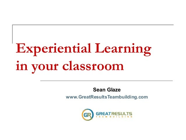 Experiential Learning in your classroom Sean Glaze www.GreatResultsTeambuilding.com