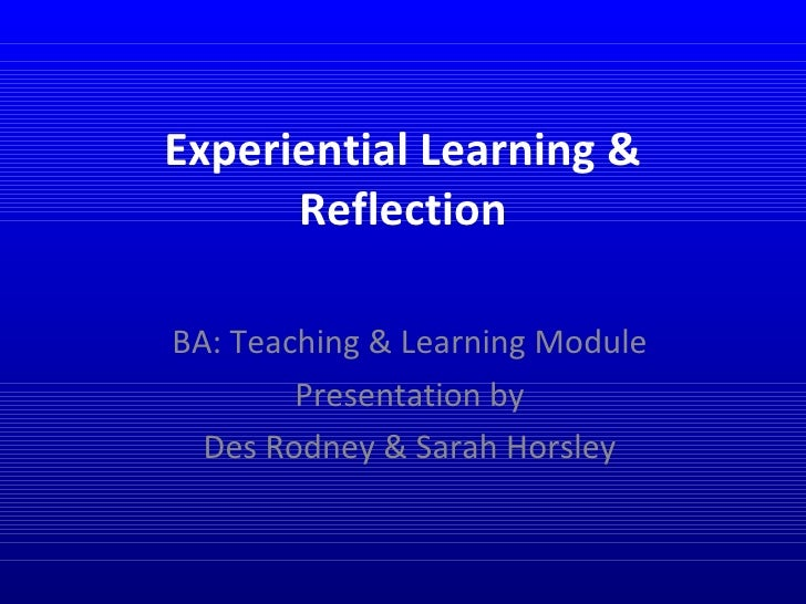 Experiential Learning & Reflection BA: Teaching & Learning Module Presentation by Des Rodney & Sarah Horsley