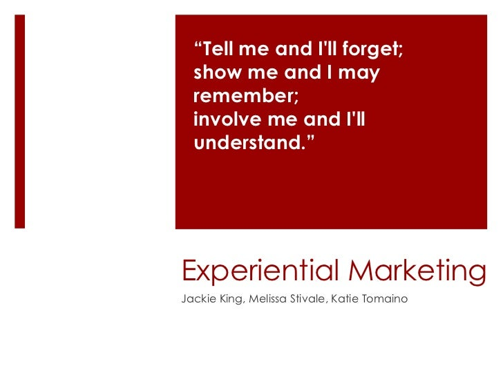 """""""Tell me and Ill forget;  show me and I may  remember;  involve me and Ill  understand.""""Experiential MarketingJackie King,..."""