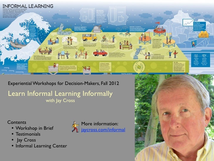 Experiential Workshops for Decision-Makers, Fall 2012Learn Informal Learning Informally                  with Jay CrossCon...