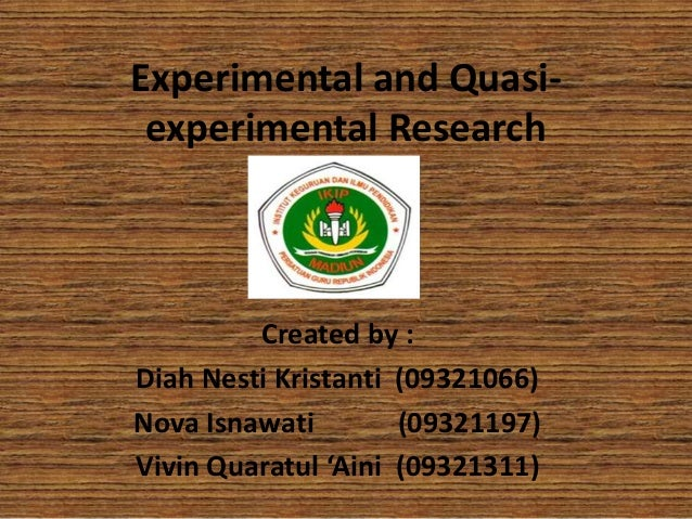 Experimental and Quasiexperimental Research  Created by : Diah Nesti Kristanti (09321066) Nova Isnawati (09321197) Vivin Q...