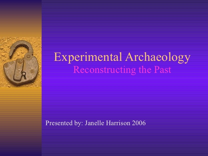 Experimental Archaeology Reconstructing the Past Presented by: Janelle Harrison 2006