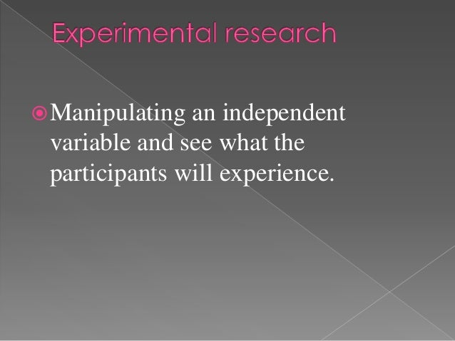  Manipulating an independent variable and see what the participants will experience.